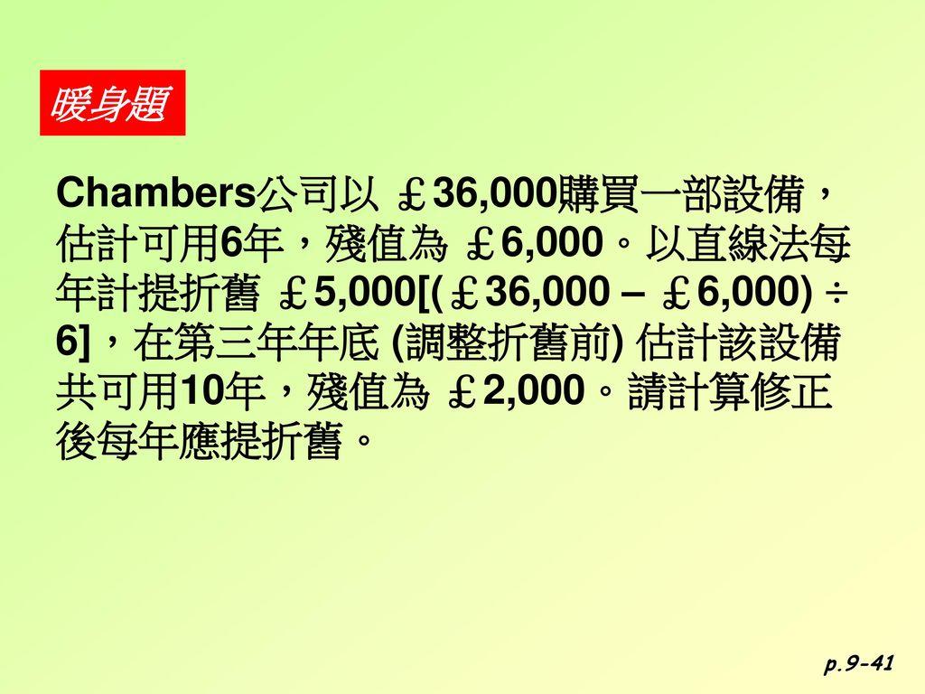 暖身題 Chambers公司以 £36,000購買一部設備,估計可用6年,殘值為 £6,000。以直線法每年計提折舊 £5,000[(£36,000 – £6,000) ÷ 6],在第三年年底 (調整折舊前) 估計該設備共可用10年,殘值為 £2,000。請計算修正後每年應提折舊。